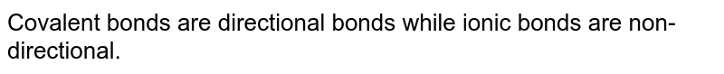 Covalent bonds are directional bonds while ionic bonds are non-directional.
