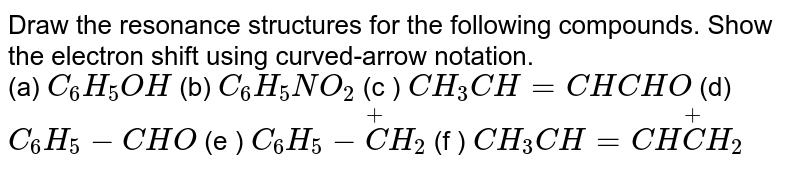 Draw the resonance structures for the following compounds. Show the electron shift using curved-arrow notation. <br> (a) `C_(6)H_(5)OH` (b) `C_(6)H_(5)NO_(2)` (c ) `CH_(3)CH= CHCHO` (d) `C_(6)H_(5)-CHO` (e ) `C_(6)H_(5)- overset(+)(C )H_(2)` (f ) `CH_(3)CH= CH overset(+)(C )H_(2)`