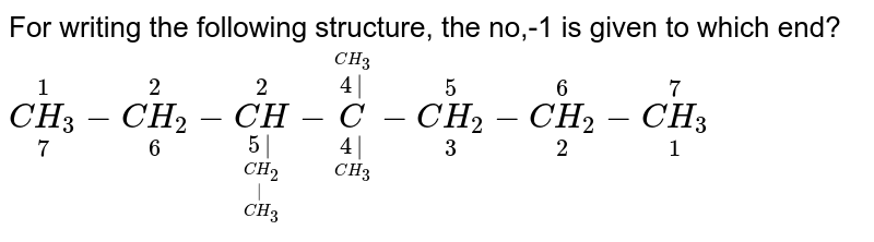 For writing the following structure, the no,-1 is given to which end? <br> `underset(7)overset(1)(C H_(3)) - underset(6)overset(2)(CH_(2))- underset(underset(underset(underset(CH_(3))(|))(CH_(2)))(5|))overset(2)(CH)- underset(underset(CH_(3))(4|))overset(overset(CH_(3))(4|))(C )- underset(3)overset(5)(CH_(2))- underset(2)overset(6)(CH_(2))- underset(1)overset(7)(C H_(3))`