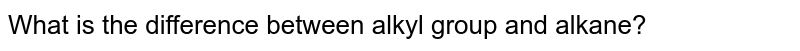 What is the difference between alkyl group and alkane?