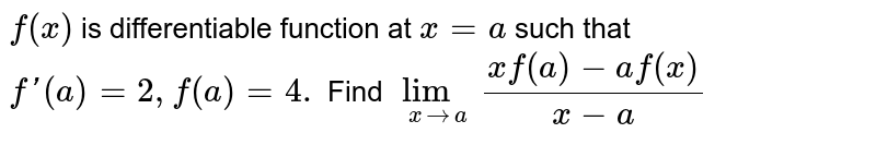 `f(x)` is differentiable function at `x=a` such that `f'(a)=2 , f(a)=4.` Find `lim_(xrarra) (xf(a)-af(x))/(x-a)`