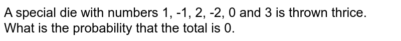 A special die with numbers 1, -1, 2, -2, 0 and 3 is thrown thrice. What is the probability that the total is 0.