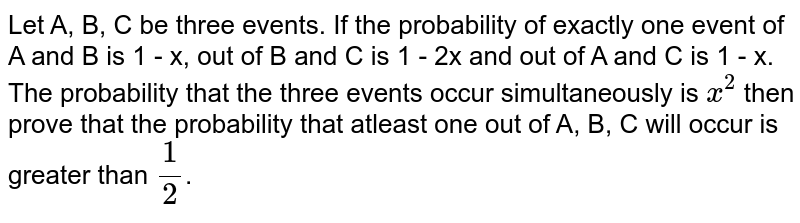 Let A, B, C be three events. If the probability of exactly one event of A and B is 1 - x, out of B and C is 1 - 2x and out of A and C is 1 - x. The probability that the three events occur simultaneously is `x^(2)` then prove that the probability that atleast one out of A, B, C will occur is greater than `(1)/(2)`.