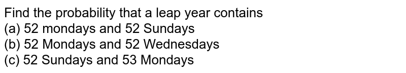 Find the probability that a leap year contains <br> (a) 52 mondays and 52 Sundays <br> (b) 52 Mondays and 52 Wednesdays <br> (c) 52 Sundays and 53 Mondays
