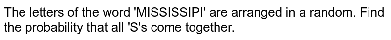 The letters of the word 'MISSISSIPI' are arranged in a random. Find the probability that all 'S's come together.