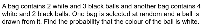 A bag contains 2 white and 3 black balls and another bag contains 4 white and 2 black balls. One bag is selected at random and a ball is drawn from it. Find the probability that the colour of the ball is white.