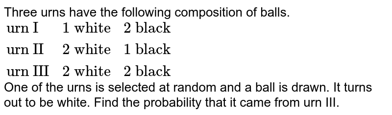 """Three urns have the following composition of balls. <br> `{:(""""urn I"""",""""1 white"""",""""2 black""""),(""""urn II"""",""""2 white"""",""""1 black""""),(""""urn III"""",""""2 white"""",""""2 black""""):}` <br> One of the urns is selected at random and a ball is drawn. It turns out to be white. Find the probability that it came from urn III."""