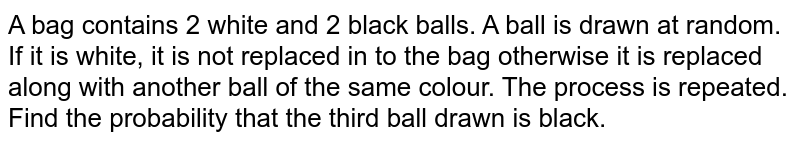A bag contains 2 white and 2 black balls. A ball is drawn at random. If it is white, it is not replaced in to the bag otherwise it is replaced along with another ball of the same colour. The process is repeated. Find the probability that the third ball drawn is black.