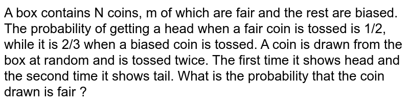A box contains N coins, m of which are fair and the rest are biased. The probability of getting a head when a fair coin is tossed is 1/2, while it is 2/3 when a biased coin is tossed. A coin is drawn from the box at random and is tossed twice. The first time it shows head and the second time it shows tail. What is the probability that the coin drawn is fair ?