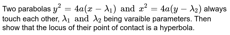 Two parabolas `y^(2) = 4a(x- lambda_(1) ) and x^(2) = 4a(y- lambda_2)` always touch each other, `lambda_1 and lambda_2` being varaible parameters. Then show that the locus of their point of contact is a hyperbola.
