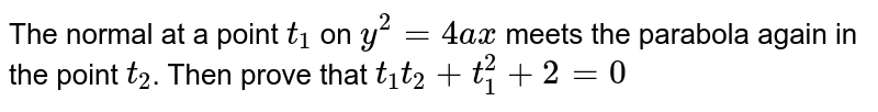 The normal at a point `t_1` on `y^2  = 4ax` meets the parabola again in the point `t_2`. Then prove that `t_1 t_2 + t_1^2 + 2=0`