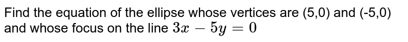 Find the equation of the ellipse whose vertices are (5,0) and (-5,0) and whose focus  on the line `3x-5y=0`