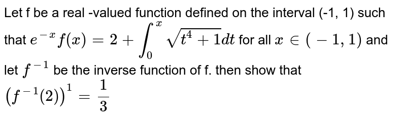 Let f be a real -valued function defined on the interval (-1, 1) such that `e^(-x)f(x) = 2+int_(0)^(x) sqrt(t^(4) + 1)dt` for all `x in (-1, 1)` and let `f^(-1)` be the inverse function of f. then show that `(f^(-1)(2))^1 = (1)/(3)`