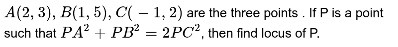 `A(2,3) , B (1,5), C(-1,2) ` are the three points . If P is a point such that `PA^(2)+PB^(2)=2PC^2`, then find locus of P.