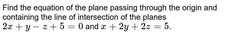 Find the equation of the plane passing through the origin and containing the line of intersection of the planes `2x+y-z+5=0` and `x+2y+2z=5`.