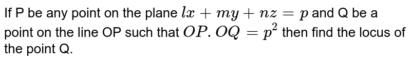 If P be any point on the plane `lx+my+nz =p` and Q be a point on the line OP such that `OP.OQ = p^(2)` then find the locus of the point Q.