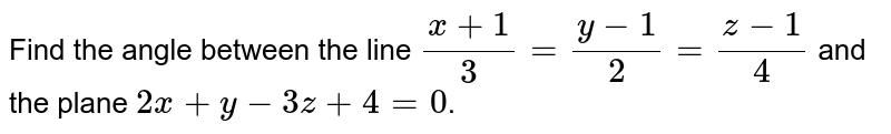 Find the angle between the line `(x+1)/(3)=(y-1)/(2)=(z-1)/(4)` and the plane `2x+y-3z+4=0`.