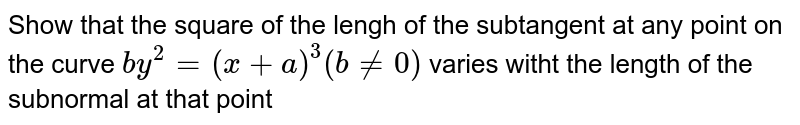 Show that the square of the lengh of the subtangent at any point on the curve `by^(2)=(x+a)^(3)( bne0)`  varies witht the length of the subnormal at that point