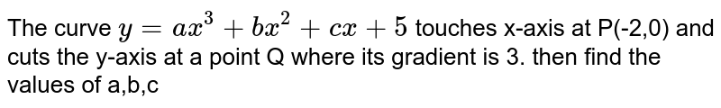 The curve `y=ax^(3)+bx^(2)+cx+5` touches x-axis at P(-2,0) and cuts the y-axis at a point Q where its gradient is 3. then find the values of a,b,c