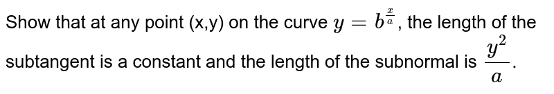 Show that at any point (x,y) on the curve `y=b^((x)/(a))`, the length of the subtangent is a constant and the length of the subnormal is `(y^(2))/(a)`.