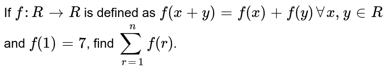 If `f : R to R` is defined as `f(x+y) =f(x) + f(y) AA x, y in R` and f(1) =7, then find `sum_(r=1)^(n) f(x)`.