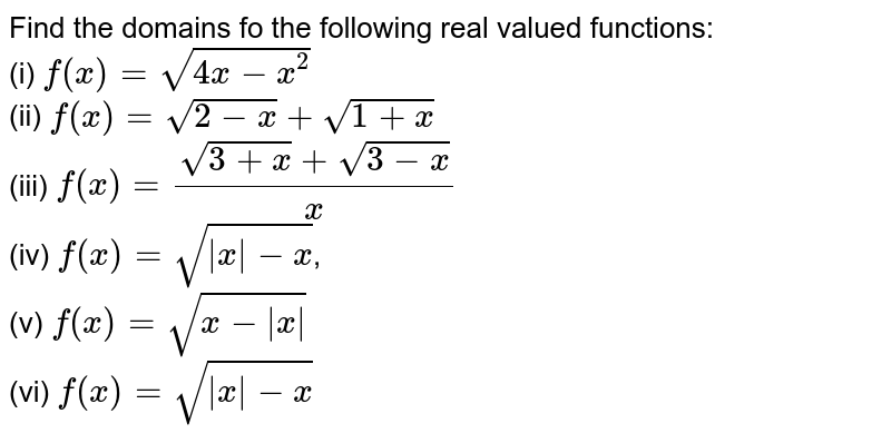 Find the domains fo the following real valued functions: <br> (i) `f(x) = sqrt(4x-x^(2))` <br> (ii) `f(x) =sqrt(2-x) + sqrt(1+x)` <br> (iii) `f(x) = (sqrt(3+x) + sqrt(3-x))/x` <br> (iv) `f(x) = sqrt(|x|-x)`, <br> (v) `f(x) = sqrt(x-|x|)` <br> (vi) `f(x) = sqrt(|x|-x)`
