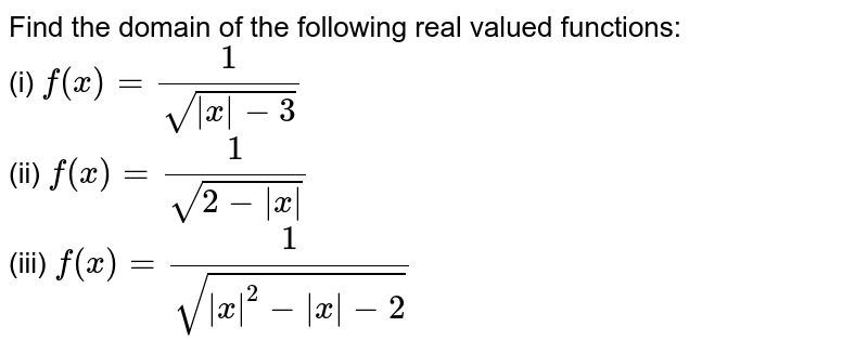 Find the domain of the following real valued functions: <br> (i) `f(x) = 1/sqrt(|x|-3)` <br> (ii) `f(x) = 1/sqrt(2-|x|)` <br> (iii) `f(x) = 1/sqrt(|x|^(2)-[x]-2)`