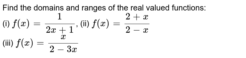 Find the domains and ranges of the real valued functions: <br> (i) `f(x) =1/(2x+1)`, (ii) `f(x) = (2+x)/(2-x)` <br> (iii) `f(x) =x/(2-3x)`