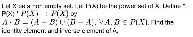 Let X be a non empty set. Let P(X) be the power set of X. Define *: P(X) * `P(X) to P(X)`  by `A * B =(A-B) cup (B-A), AA A, B in P(X)`. Find the identity element and inverse element of A.