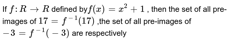 If `f: R to R`  defined by`f(x) = x^(2):1` , then the set of all pre-images of `17=f^(-1)(17)` ,the set of all pre-images of `-3=f^(-1)(-3)`  are respectively