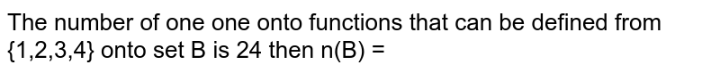 The number of one one onto functions that can be defined from {1,2,3,4} onto set B is 24 then n(B) =