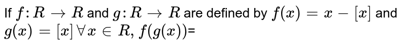 If `f: R to  R` and `g: R to R` are defined by `f(x) =x-[x]` and `g(x) =[x] AA x in R, f(g(x))`=