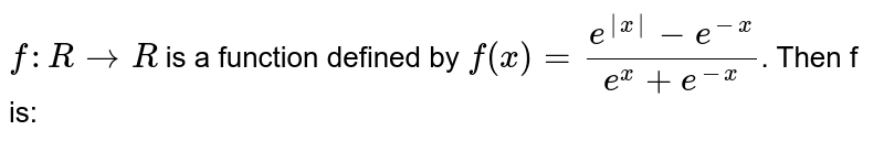 `f: R to R` is a function defined by `f(x) =(e^(|x|) -e^(-x))/(e^(x) + e^(-x))`. Then f is: