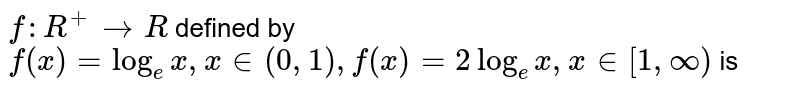 `f: R^(+) to R` defined by `f(x) = log_(e)x, x in (0,1), f(x) =2 log_(e) x, x in [1, infty)` is