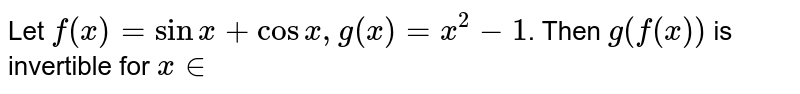 Let `f(x) = sinx + cosx, g(x) =x^(2)-1`. Then `g(f(x))` is invertible for `x in `