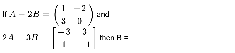 If `A-2B=((1,-2),(3,0))` and <br> `2A-3B=[(-3,3),(1,-1)]` then B =