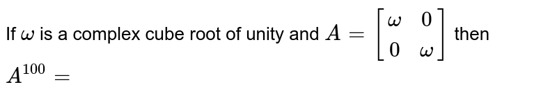 If `omega` is a complex  cube root of unity and `A=[(omega,0),(0, omega)]` then `A^(100)=`