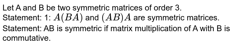 Let A and B be two symmetric matrices of order 3. <br> Statement-I : A(BA) and (AB)A are symmetric  matrices.  <br> Statement-2 : AB is symmetric matrix if matrix multiplication of A with B is commutative.