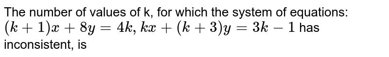 The number of values of k, for which the system of equations: <br> `(k+1)x+8y=4k, kx +(k+3)y=3k-1` has no solution, is