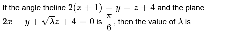 If the angle theline `2(x+1)=y=z+4` and the plane `2x-y+sqrt(lambda)z+4=0` is `(pi)/(6)`, then the value of `lambda` is