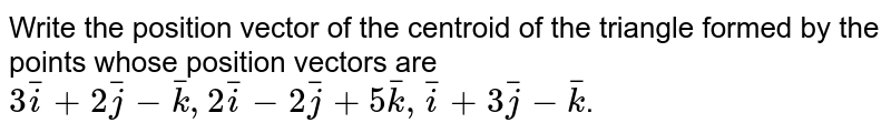 Write the position vector of the centroid of the triangle formed by the points whose position vectors are `3bar(i)+2bar(j)-bar(k), 2bar(i)-2bar(j)+5bar(k), bar(i)+3bar(j)-bar(k)`.