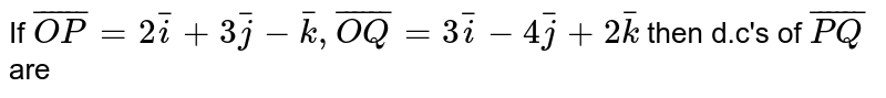 If `bar(OP)=2bar(i)+3bar(j)-bar(k), bar(OQ)=3bar(i)-4bar(j)+2bar(k)` then d.c's of `bar(PQ)` are