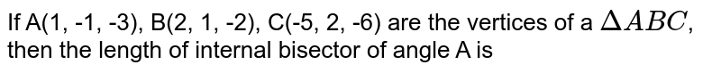 If A(1, -1, -3), B(2, 1, -2), C(-5, 2, -6) are the vertices of a `DeltaABC`, then the length of internal bisector of angle A is