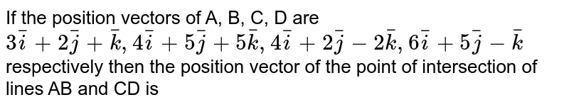 If the position vectors of A, B, C, D are `3bar(i)+2bar(j)+bar(k), 4bar(i)+5bar(j)+5bar(k), 4bar(i)+2bar(j)-2bar(k), 6bar(i)+5bar(j)-bar(k)` respectively then the position vector of the point of intersection of lines AB and CD is