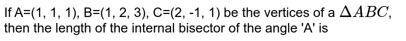 If A=(1, 1, 1), B=(1, 2, 3), C=(2, -1, 1) be the vertices of a `DeltaABC`, then the length of the internal bisector of the angle 'A' is