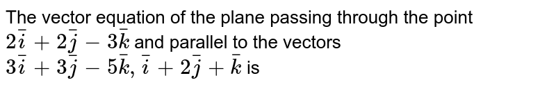 The vector equation of the plane passing through the point `2bar(i)+2bar(j)-3bar(k)` and parallel to the vectors `3bar(i)+3bar(j)-5bar(k), bar(i)+2bar(j)+bar(k)` is