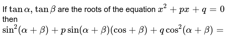 If `tan alpha, tan beta` are the roots of the equation `x^(2)+px+q=0`  then `sin^(2) (alpha+ beta)+ p sin(alpha+ beta) (cos+beta) +q cos^(2)(alpha+ beta)=`
