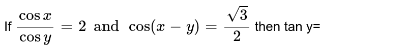 If `(cosx)/(cosy)=2 and cos (x-y)=(sqrt(3))/(2)` then tan y=