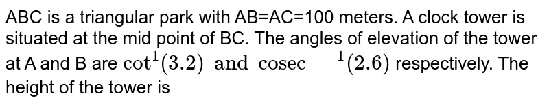 """ABC is a triangular park with AB=AC=100 meters. A clock tower is situated at the mid point of BC. The angles of elevation of the tower at A and B are `cot^(1) (3.2) and """"cosec """"^(-1)(2.6)` respectively. The height of the tower is"""