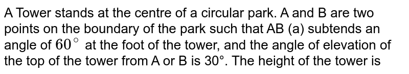 A Tower stands at the centre of a circular park. A and B are two points on the boundary of the park such that AB (a) subtends an angle of `60^(@)` at the foot of the tower, and the angle of elevation of the top of the tower from A or B is 30°. The height of the tower is 2a